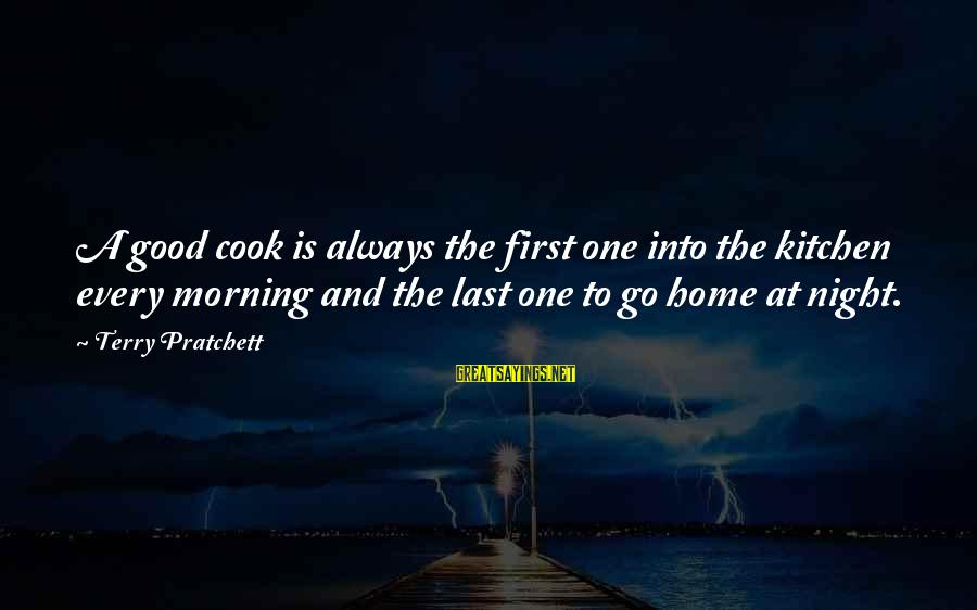 Every Morning Sayings By Terry Pratchett: A good cook is always the first one into the kitchen every morning and the