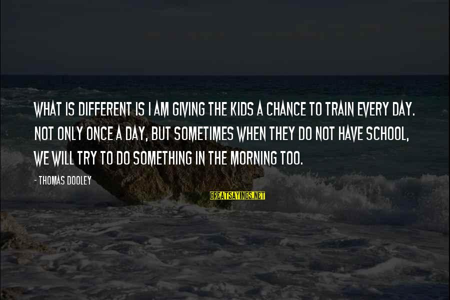 Every Morning Sayings By Thomas Dooley: What is different is I am giving the kids a chance to train every day.