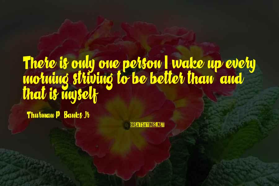 Every Morning Sayings By Thurman P. Banks Jr.: There is only one person I wake up every morning striving to be better than,