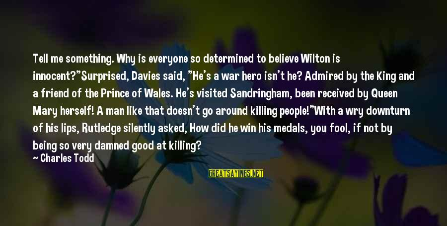 """Everyone Isn't Your Friend Sayings By Charles Todd: Tell me something. Why is everyone so determined to believe Wilton is innocent?""""Surprised, Davies said,"""