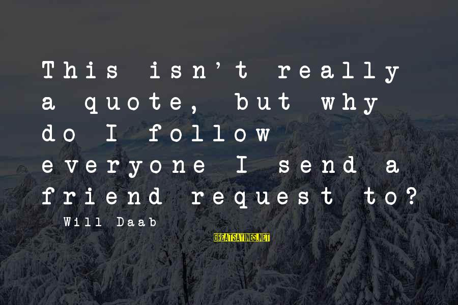 Everyone Isn't Your Friend Sayings By Will Daab: This isn't really a quote, but why do I follow everyone I send a friend