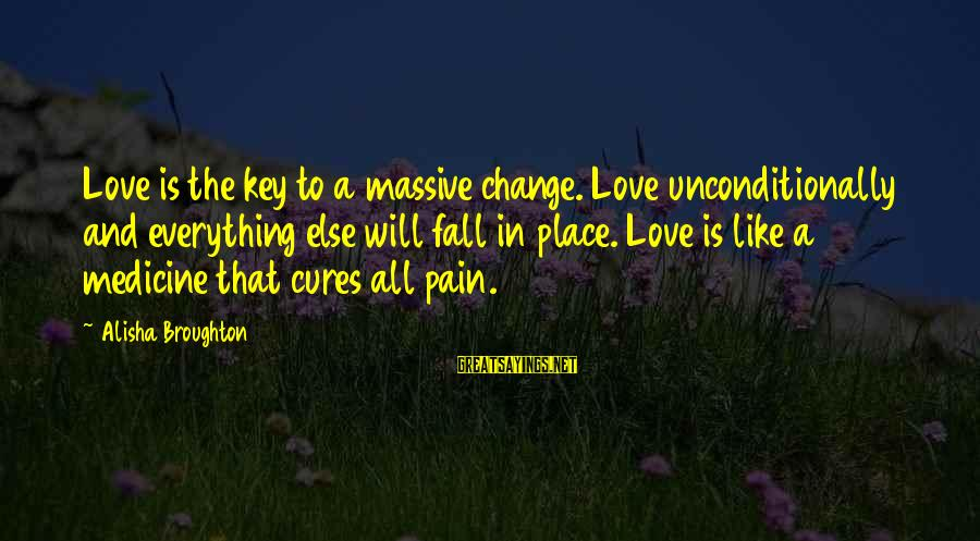 Everything Else Will Fall Into Place Sayings By Alisha Broughton: Love is the key to a massive change. Love unconditionally and everything else will fall