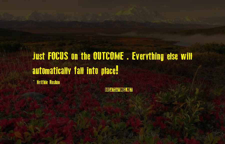 Everything Else Will Fall Into Place Sayings By Hrithik Roshan: Just FOCUS on the OUTCOME . Everything else will automatically fall into place!