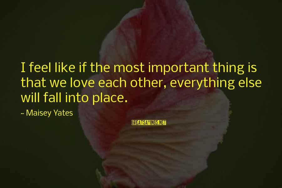 Everything Else Will Fall Into Place Sayings By Maisey Yates: I feel like if the most important thing is that we love each other, everything