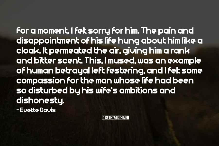 Evette Davis Sayings: For a moment, I felt sorry for him. The pain and disappointment of his life