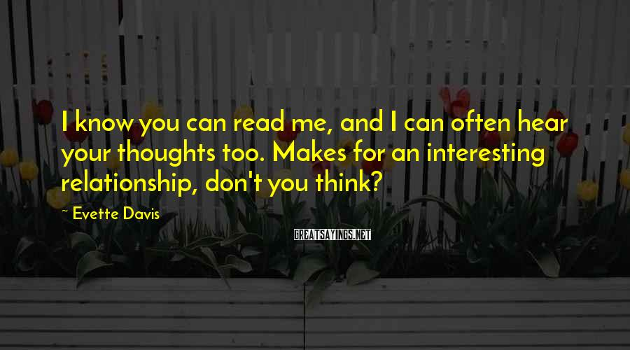 Evette Davis Sayings: I know you can read me, and I can often hear your thoughts too. Makes