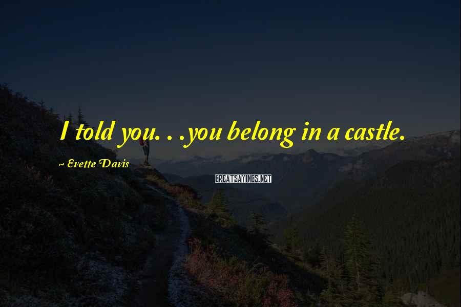 Evette Davis Sayings: I told you. . .you belong in a castle.