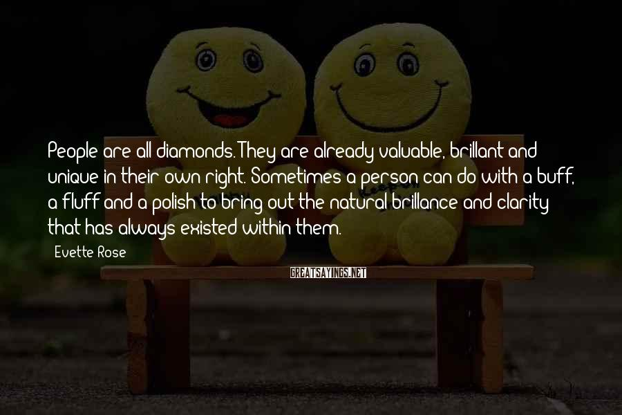 Evette Rose Sayings: People are all diamonds. They are already valuable, brillant and unique in their own right.
