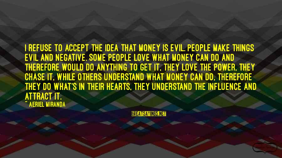 Evil Hearts Sayings By Aeriel Miranda: I refuse to accept the idea that money is evil. People make things evil and