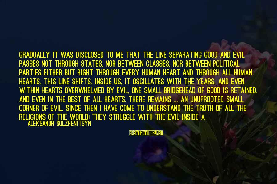 Evil Hearts Sayings By Aleksandr Solzhenitsyn: Gradually it was disclosed to me that the line separating good and evil passes not