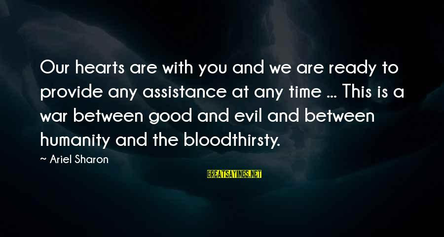 Evil Hearts Sayings By Ariel Sharon: Our hearts are with you and we are ready to provide any assistance at any
