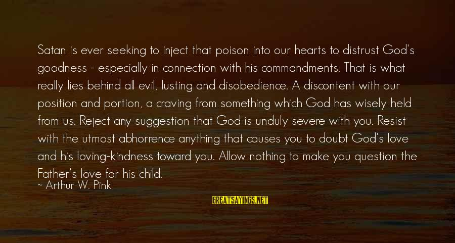 Evil Hearts Sayings By Arthur W. Pink: Satan is ever seeking to inject that poison into our hearts to distrust God's goodness