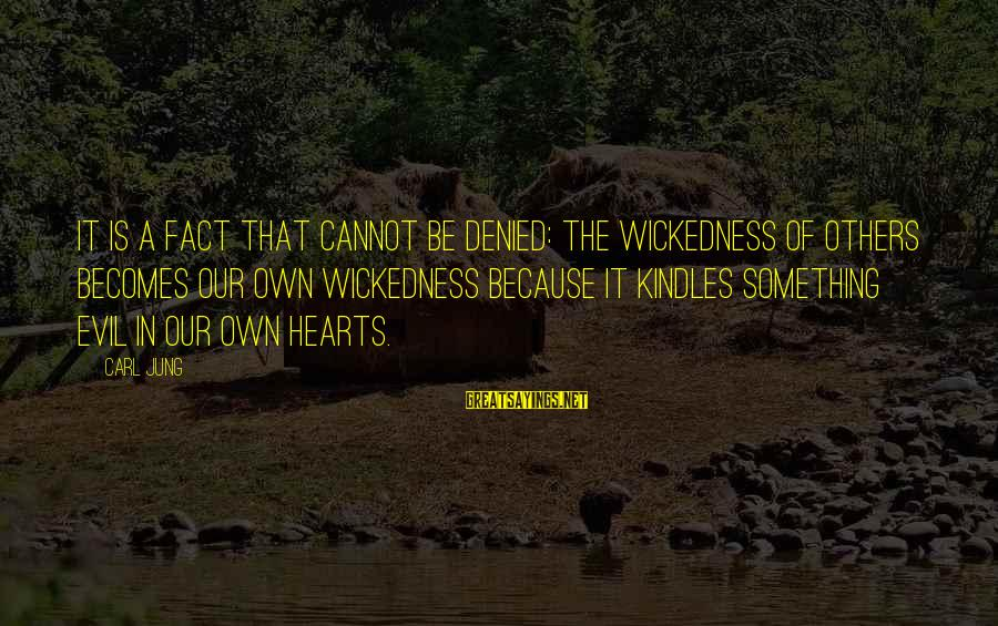 Evil Hearts Sayings By Carl Jung: It is a fact that cannot be denied: the wickedness of others becomes our own