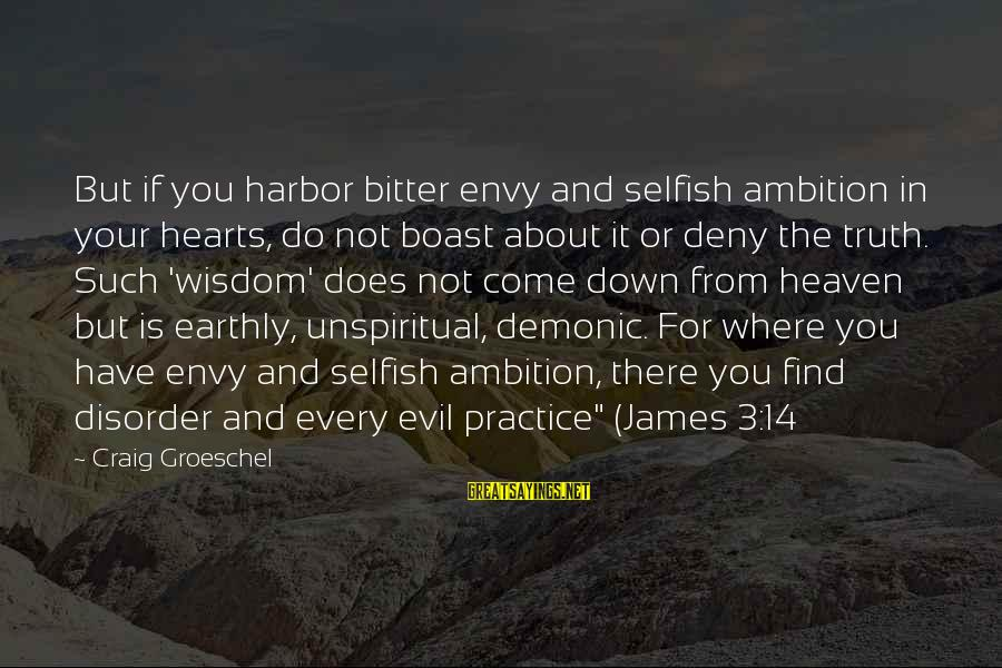 Evil Hearts Sayings By Craig Groeschel: But if you harbor bitter envy and selfish ambition in your hearts, do not boast