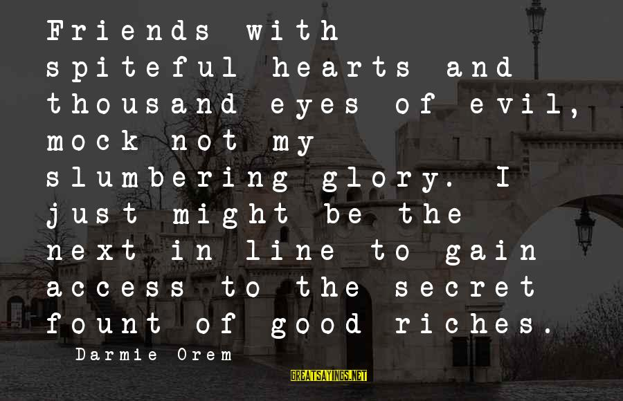 Evil Hearts Sayings By Darmie Orem: Friends with spiteful hearts and thousand eyes of evil, mock not my slumbering glory. I