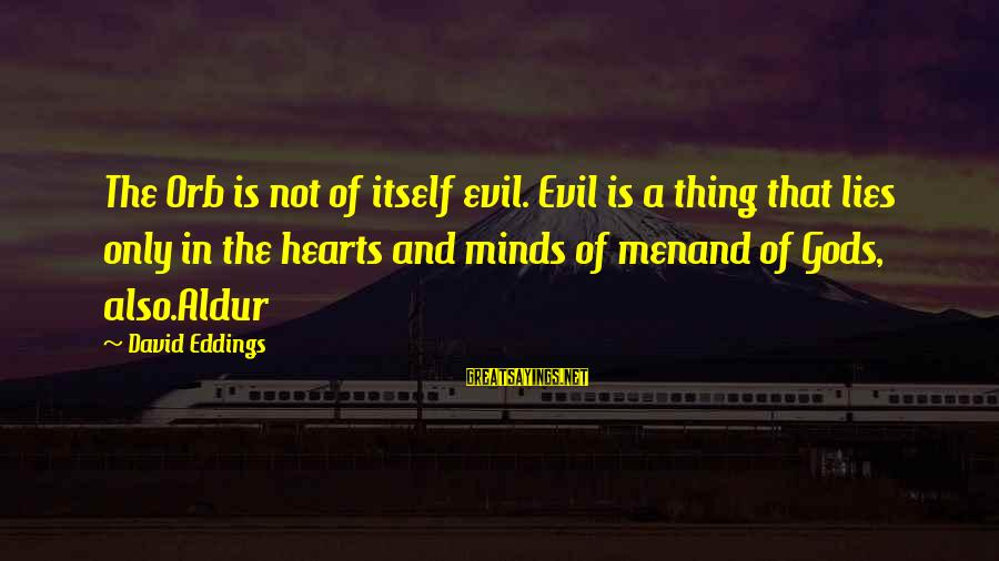 Evil Hearts Sayings By David Eddings: The Orb is not of itself evil. Evil is a thing that lies only in