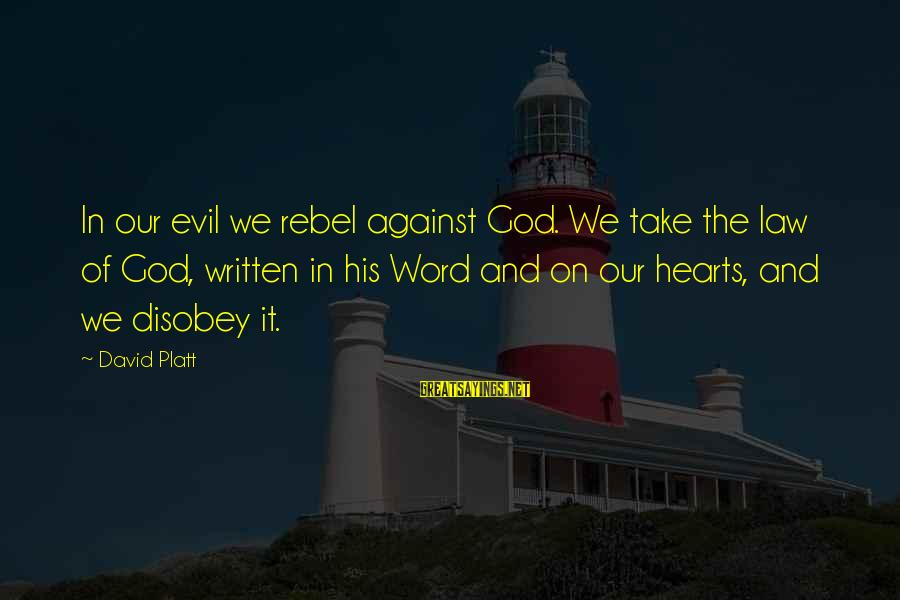 Evil Hearts Sayings By David Platt: In our evil we rebel against God. We take the law of God, written in