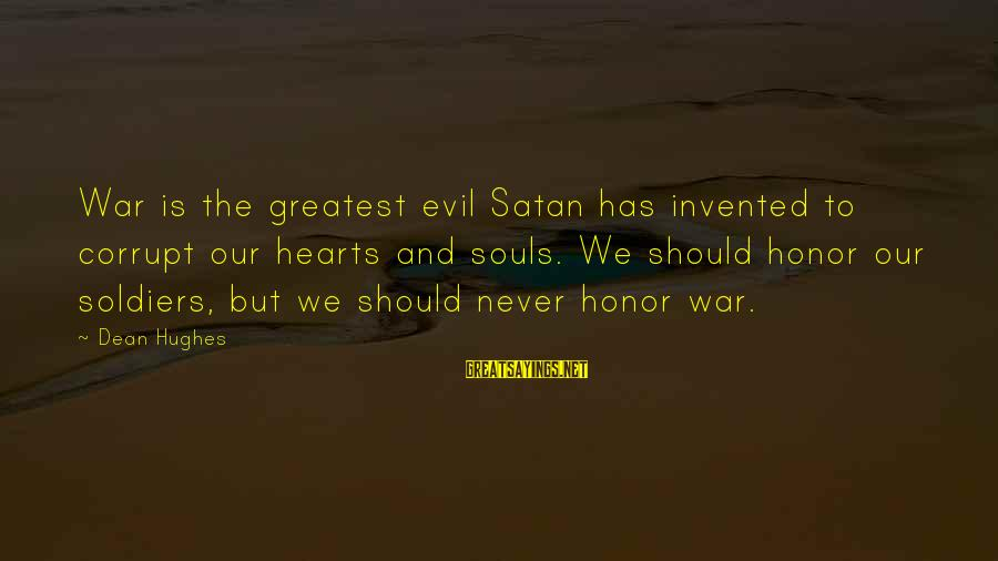 Evil Hearts Sayings By Dean Hughes: War is the greatest evil Satan has invented to corrupt our hearts and souls. We
