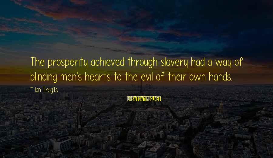 Evil Hearts Sayings By Ian Tregillis: The prosperity achieved through slavery had a way of blinding men's hearts to the evil