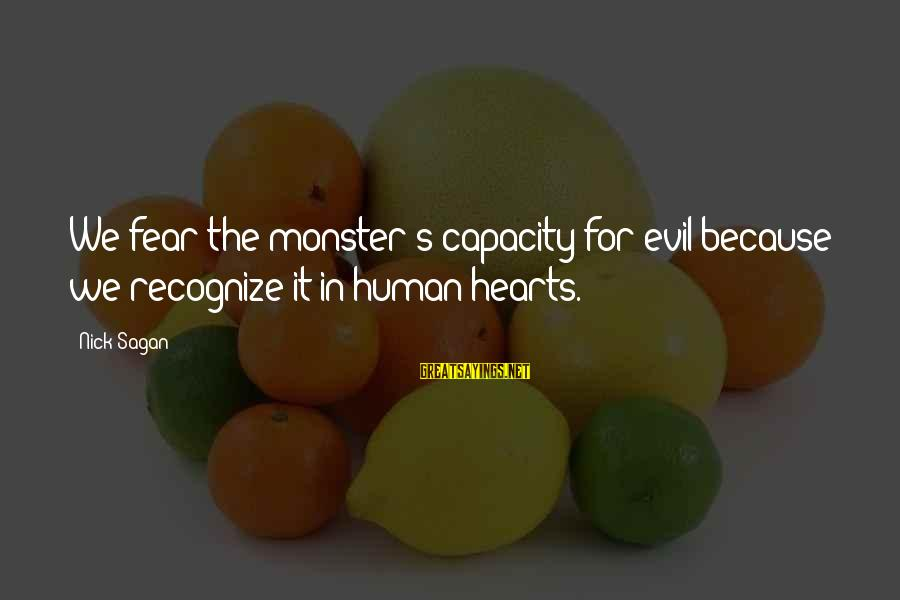 Evil Hearts Sayings By Nick Sagan: We fear the monster's capacity for evil because we recognize it in human hearts.