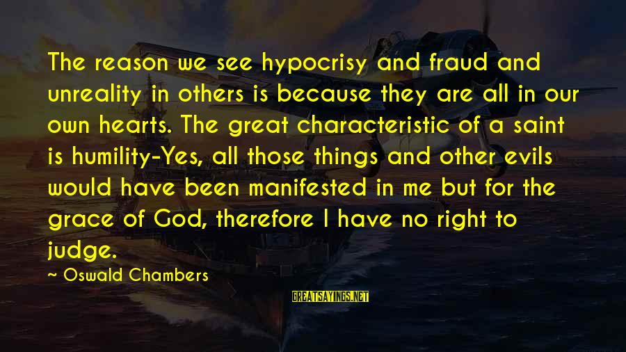 Evil Hearts Sayings By Oswald Chambers: The reason we see hypocrisy and fraud and unreality in others is because they are