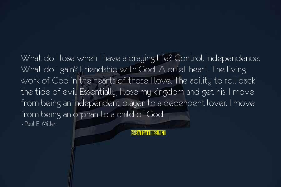 Evil Hearts Sayings By Paul E. Miller: What do I lose when I have a praying life? Control. Independence. What do I
