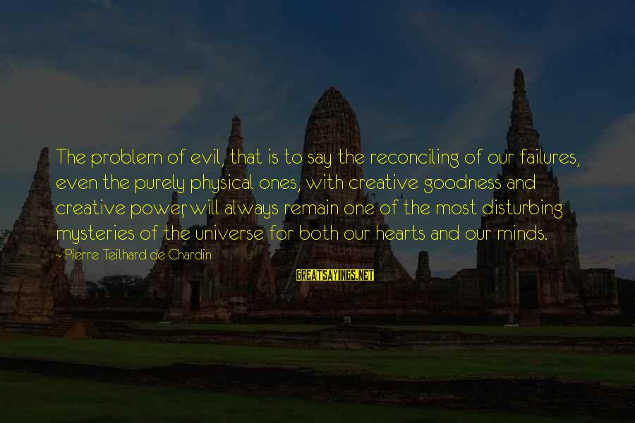 Evil Hearts Sayings By Pierre Teilhard De Chardin: The problem of evil, that is to say the reconciling of our failures, even the
