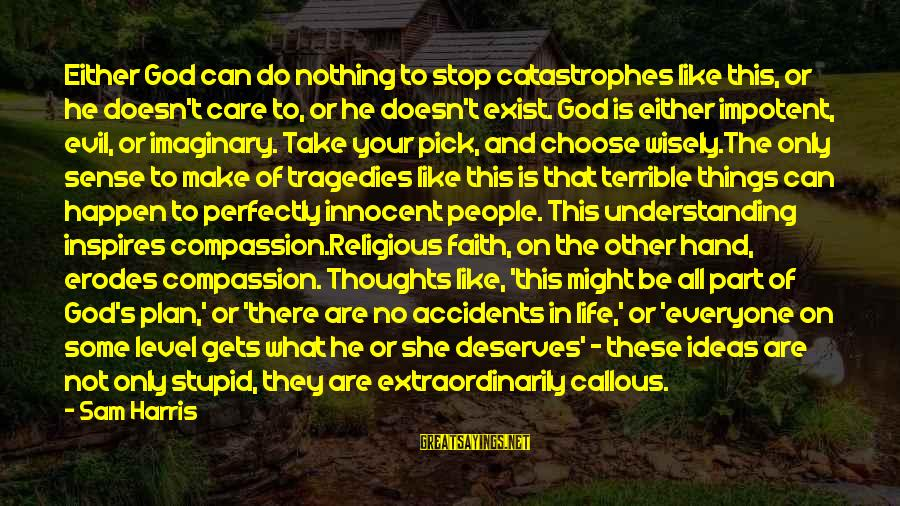 Evil Hearts Sayings By Sam Harris: Either God can do nothing to stop catastrophes like this, or he doesn't care to,