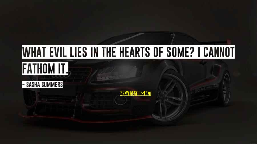 Evil Hearts Sayings By Sasha Summers: What evil lies in the hearts of some? I cannot fathom it.
