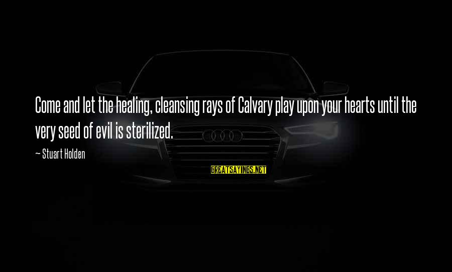 Evil Hearts Sayings By Stuart Holden: Come and let the healing, cleansing rays of Calvary play upon your hearts until the