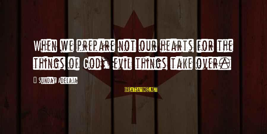 Evil Hearts Sayings By Sunday Adelaja: When we prepare not our hearts for the things of God, evil things take over.
