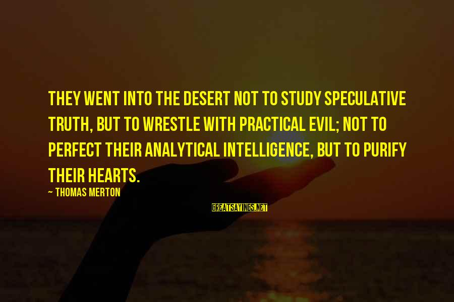 Evil Hearts Sayings By Thomas Merton: They went into the desert not to study speculative truth, but to wrestle with practical
