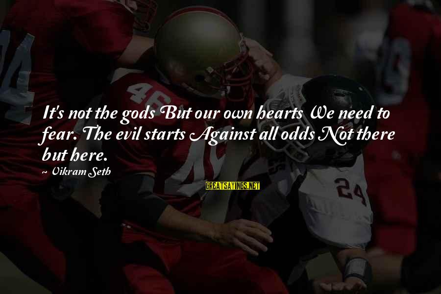 Evil Hearts Sayings By Vikram Seth: It's not the gods But our own hearts We need to fear. The evil starts