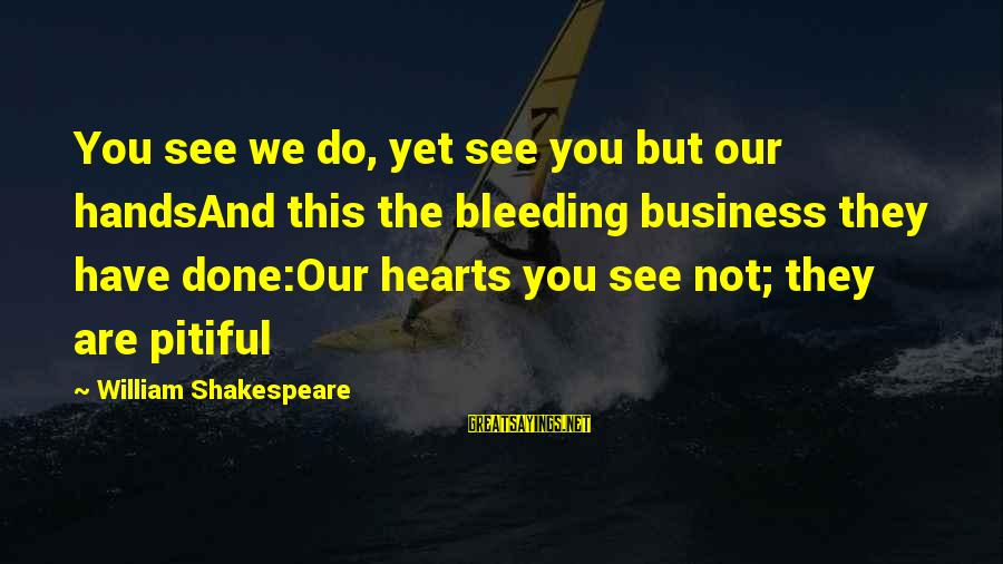Evil Hearts Sayings By William Shakespeare: You see we do, yet see you but our handsAnd this the bleeding business they