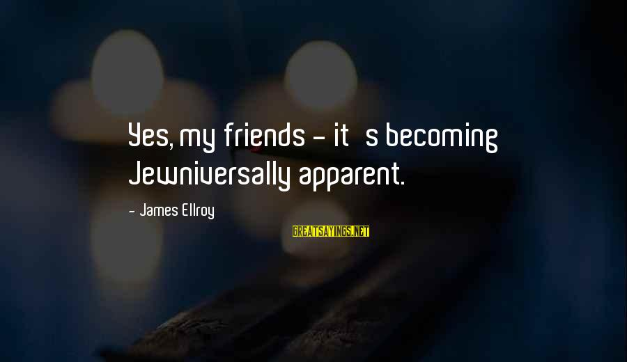 Ex Becoming Friends Sayings By James Ellroy: Yes, my friends - it's becoming Jewniversally apparent.