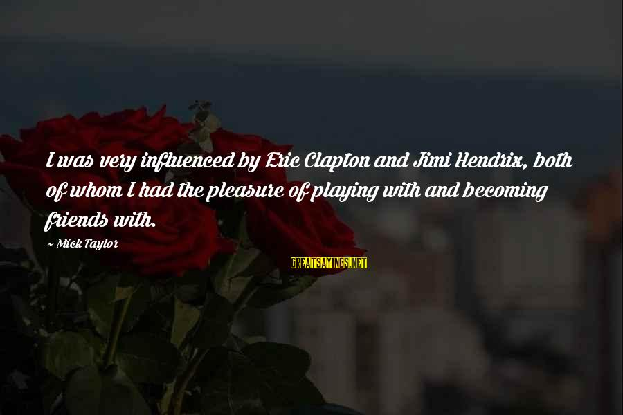 Ex Becoming Friends Sayings By Mick Taylor: I was very influenced by Eric Clapton and Jimi Hendrix, both of whom I had
