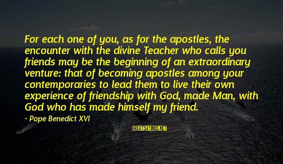 Ex Becoming Friends Sayings By Pope Benedict XVI: For each one of you, as for the apostles, the encounter with the divine Teacher