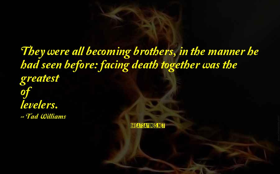 Ex Becoming Friends Sayings By Tad Williams: They were all becoming brothers, in the manner he had seen before: facing death together