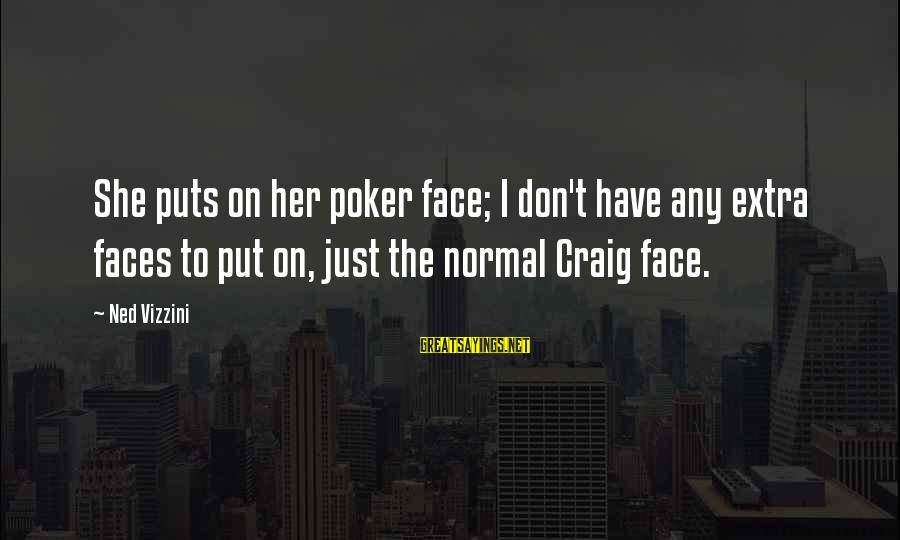 Ex Boyfriends Who Want You Back Sayings By Ned Vizzini: She puts on her poker face; I don't have any extra faces to put on,