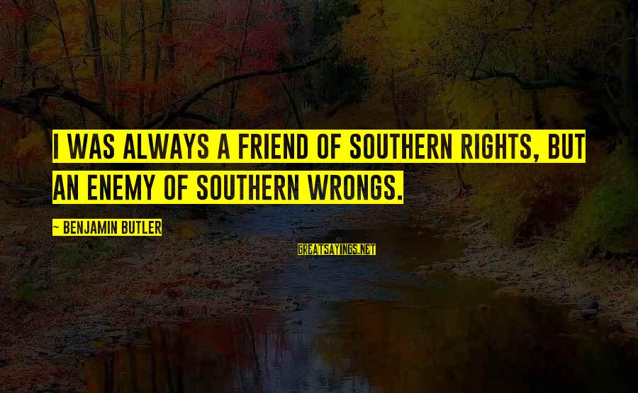 Ex Friend Sayings By Benjamin Butler: I was always a friend of southern rights, but an enemy of southern wrongs.