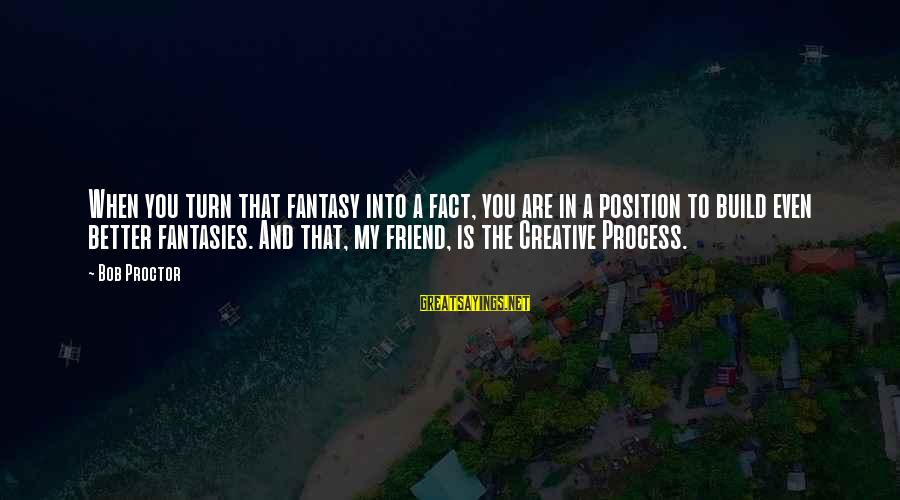 Ex Friend Sayings By Bob Proctor: When you turn that fantasy into a fact, you are in a position to build
