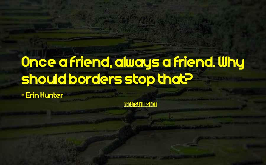 Ex Friend Sayings By Erin Hunter: Once a friend, always a friend. Why should borders stop that?