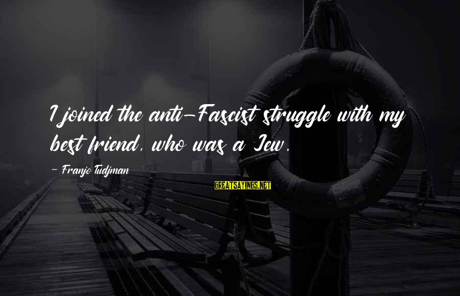 Ex Friend Sayings By Franjo Tudjman: I joined the anti-Fascist struggle with my best friend, who was a Jew.