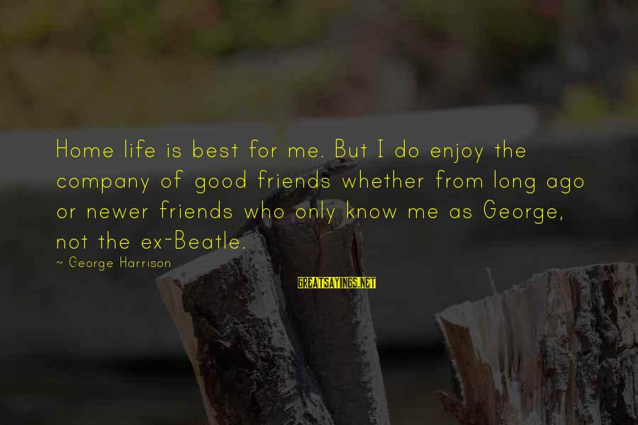 Ex Friend Sayings By George Harrison: Home life is best for me. But I do enjoy the company of good friends