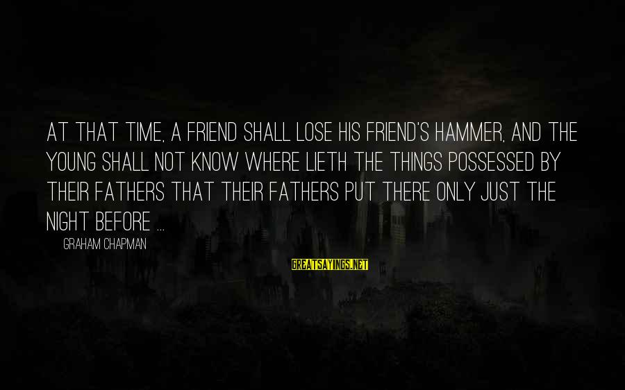 Ex Friend Sayings By Graham Chapman: At that time, a friend shall lose his friend's hammer, and the young shall not