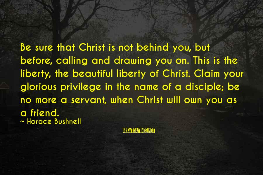 Ex Friend Sayings By Horace Bushnell: Be sure that Christ is not behind you, but before, calling and drawing you on.