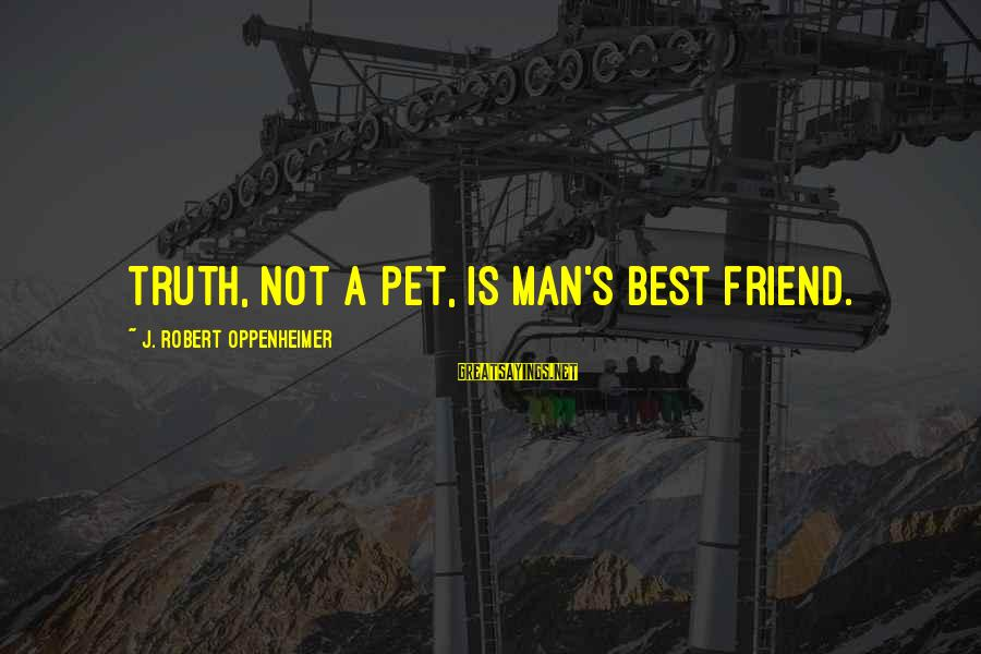 Ex Friend Sayings By J. Robert Oppenheimer: Truth, not a pet, is man's best friend.