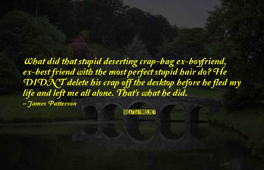 Ex Friend Sayings By James Patterson: What did that stupid deserting crap-bag ex-boyfriend, ex-best friend with the most perfect stupid hair