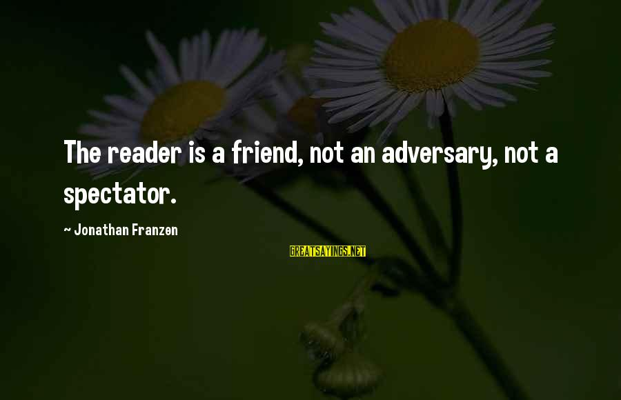 Ex Friend Sayings By Jonathan Franzen: The reader is a friend, not an adversary, not a spectator.
