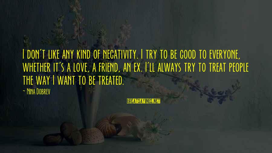 Ex Friend Sayings By Nina Dobrev: I don't like any kind of negativity. I try to be good to everyone, whether